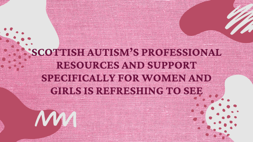 "Pink image with pink shapes saying ""Scottish Autism's professional resources and support specifically for women and girls is refreshing to see."""
